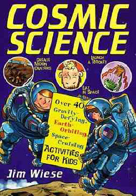 Cosmic Science Over 40 Gravity-defying, Earth Orbiting, Space-cruising Activities for Kids by Jim Wiese