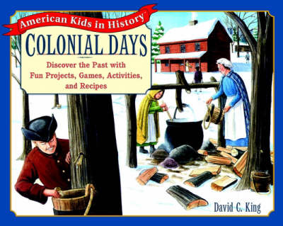 Colonial Days Discover the Past with Fun Projects, Games, Activities and Recipes by David C. King