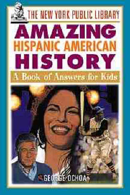 The New York Public Library Amazing Hispanic American History A Book of Answers for Kids by The New York Public Library, George Ochoa