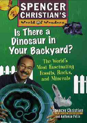 Is There a Dinosaur in Your Backyard? The World's Most Fascinating Fossils, Rocks, and Minerals by Spencer Christian, Antonia Felix