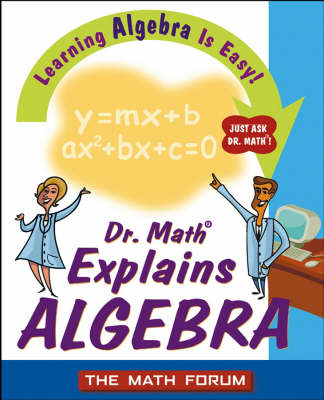 Dr. Math Explains Algebra Learning Algebra is Easy! Just Ask Dr.Math! by The Math Forum