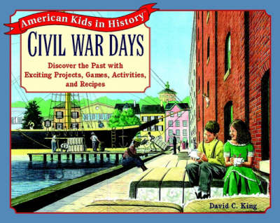 Civil War Days Discover the Past with Exciting Projects, Games, Activities, and Recipes by David C. King