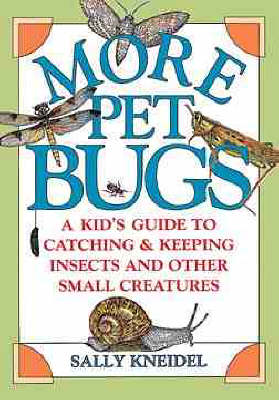 More Pet Bugs A Kid's Guide to Catching and Keeping Insects and Other Small Creatures by Sally Kneidel
