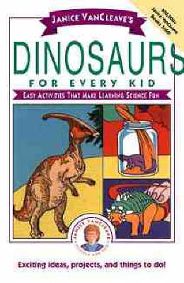 Janice VanCleave's Dinosaurs for Every Kid Easy Activities That Make Learning Science Fun by Janice VanCleave