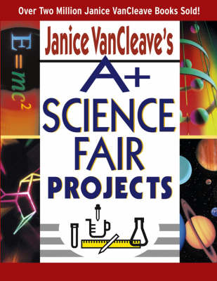 A+ Science Fair Projects by Janice VanCleave