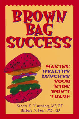 Brown Bag Success Making Healthy Lunches Your Kid Won't Trade by Sandra K. Nissenberg