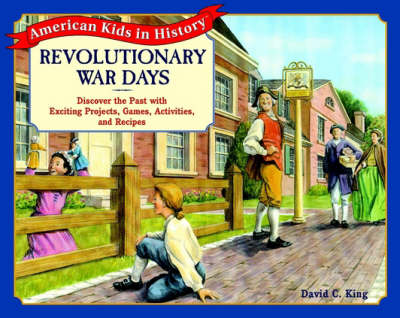 Revolutionary War Days Discover the Past with Exciting Projects, Games, Activities and Recipes by David C. King
