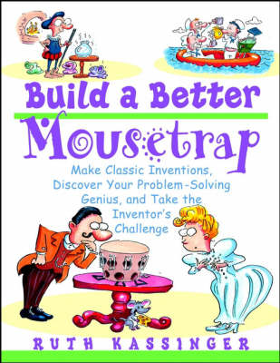 Build a Better Mousetrap Make Classical Inventions, Discover Your Problem-solving Genius and Take the Inventor's Challenge by Ruth Kassinger