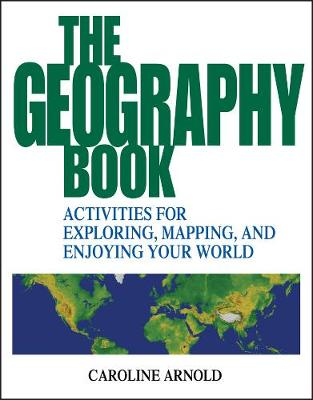 The Geography Book Activities for Exploring, Mapping and Enjoying Your World by Caroline Arnold