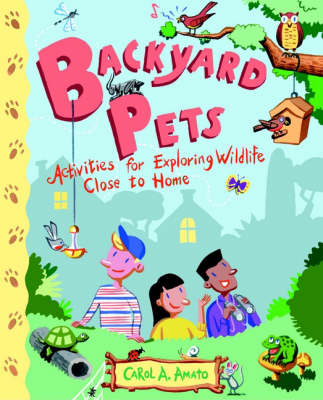 Backyard Pets Activities for Exploring Wildlife Close to Home by Carol A. Amato
