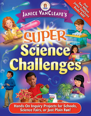 Janice VanCleave's Super Science Challenges Hands-on Inquiry Projects for Schools, Science Fairs, or Just Plain Fun! by Janice VanCleave
