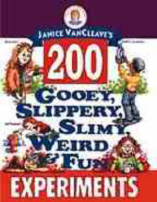 Janice VanCleave's 200 Gooey, Slippery, Slimy, Weird and Fun Experiments by Janice VanCleave
