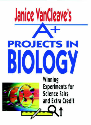 A+ Projects in Biology Winning Experiments for Science Fairs and Extra Credit by Janice VanCleave