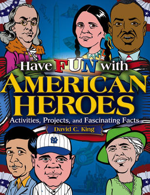 Have Fun with American Heroes Activities, Projects and Fascinating Facts by David C. King