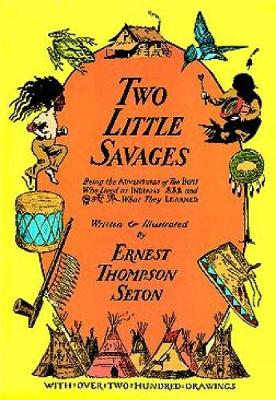 Two Little Savages Being the Adventures of Two Boys Who Lived as Indians and What They Learned ... by Ernest Thompson Seton