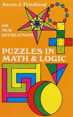 Puzzles in Mathematics and Logic 100 New Recreations by Aaron J. Friedland