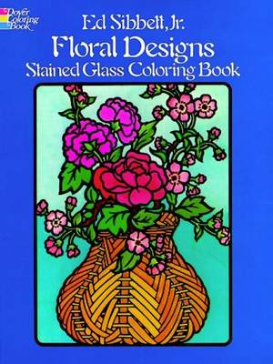 Floral Designs Stained Glass Colouring Book by Ed Sibbett Jr