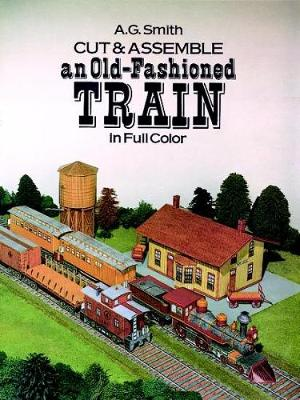 Cut and Assemble an Old-Fashioned Train in Full Color by Albert G. Smith