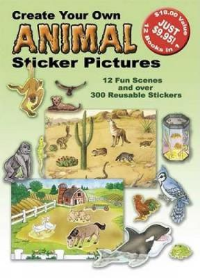 Create Your Own Animal Sticker Pictures 12 Scenes and Over 300 Reusable Stickers by Dover Publications Inc
