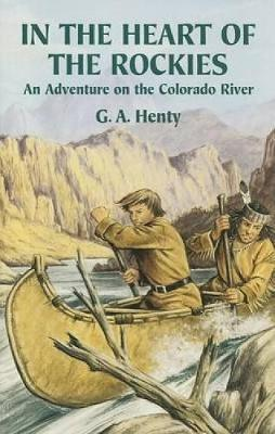 In the Heart of the Rockies An Adventure on the Colorado River by G. A. Henty