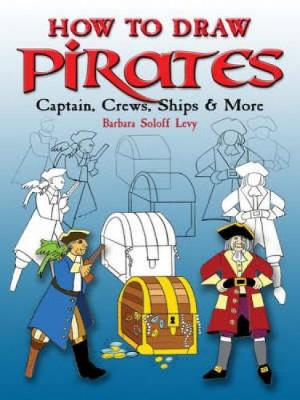 How to Draw Pirates Captains, Crews, Ships and More by Barbara Soloff-Levy