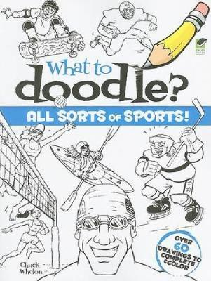 What to Doodle? All Sorts of Sports! by Chuck Whelon