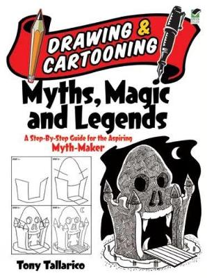 Drawing & Cartooning Myths, Magic and Legends A Step-by-Step Guide for the Aspiring Myth-Maker by Tony Tallarico