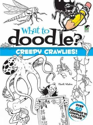 What to Doodle? Creepy Crawlies! by Chuck Whelon