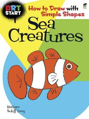 Art Start Sea Creatures How to Draw with Simple Shapes by Barbara Soloff-Levy