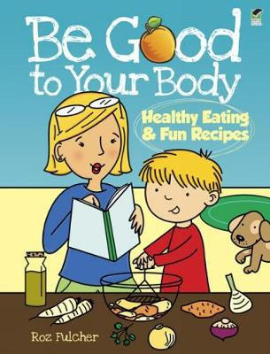 Be Good to Your Body Healthy Eating and Fun Recipes by Roz Fulcher