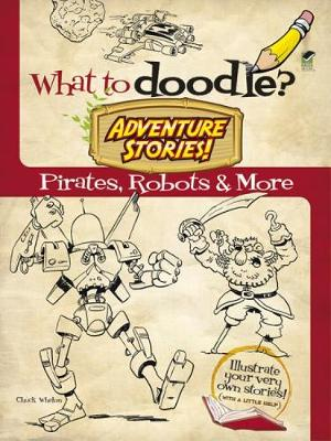 What to Doodle? Adventure Stories! Pirates, Robots and More by Chuck Whelon