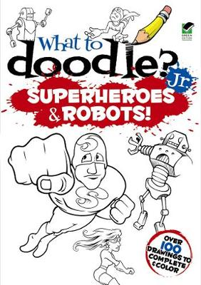 What to Doodle? Jr.--robots and Superheroes by Peter Donahue