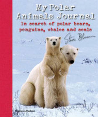 My Polar Animals Journal In Search of Polar Bears, Penguins, Whales and Seals by Steve Bloom