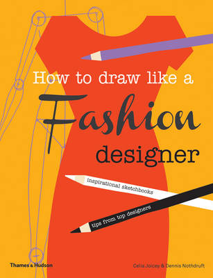 How to Draw Like a Fashion Designer Inspirational Sketchbooks Tips from Top Designers by Celia Joicey, Dennis Nothdruft