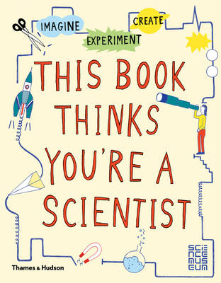 This Book Thinks You're a Scientist Imagine * Experiment * Create by Harriet Russell