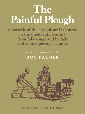 The Painful Plough A Portrait of the Agricultural Labourer in the Nineteenth Century from Folksongs and Ballads and Contemporary Accounts by Edward Thompson