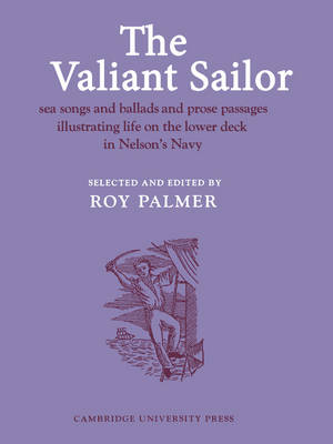 The Valiant Sailor Sea Songs and Ballads and Prose Passages Illustrating Life on the Lower Deck in Nelson's Navy by Roy Palmer