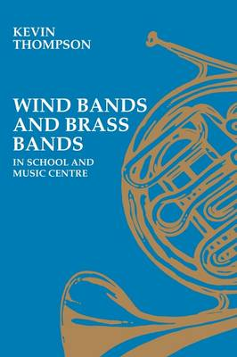 Wind Bands and Brass Bands in Schools and Music Centres by Kevin Thompson