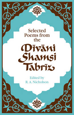 Selected Poems from the Divani Shamsi Tabriz by Reynold A. Nicholson, Jelaluddin Rumi