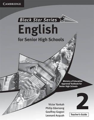 Cambridge Black Star English for Senior High Schools Teacher's Guide 2 by Victor Kwabena Yankah, Leonard Acquah, Geoffrey Alfred Kwao Gogovi, Philip Arthur Gborsong