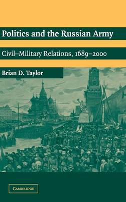 Politics and the Russian Army Civil-Military Relations, 1689-2000 by Brian D. Taylor