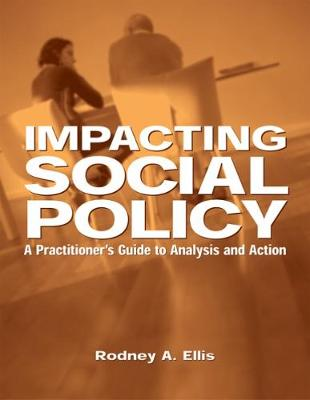 Impacting Social Policy A Practitioner's Guide to Analysis and Action by Rodney A. Ellis