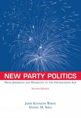 New Party Politics From Jefferson and Hamilton to the Information Age by John Kenneth White, Daniel M. Shea