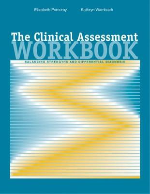 The Clinical Assessment Workbook Balancing Strengths and Differential Diagnosis by Elizabeth Cheney Pomeroy, Kathryn Wambach