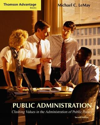 Cengage Advantage Books: Public Administration Clashing Values in the Administration of Public Policy (with InfoTrac (R)) by Michael C. LeMay