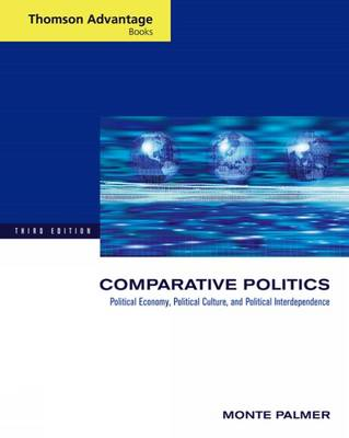 Cengage Advantage Books: Comparative Politics Political Economy, Political Culture, and Political Interdependence by Monte Palmer
