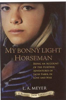 My Bonny Light Horseman Being an Account of the Further Adventures of Jacky Faber, in Love and War by L.A. Meyer