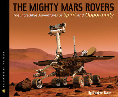 The Mighty Mars Rovers The Incredible Adventures of Spirit and Opportunity by Elizabeth Rusch