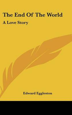 The End Of The World A Love Story by Edward Eggleston