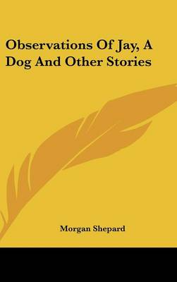 Observations Of Jay, A Dog And Other Stories by Morgan Shepard